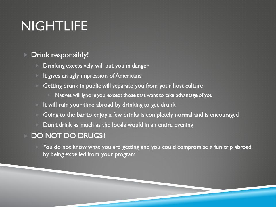 nightlife Drink responsibly! DO NOT DO DRUGS !