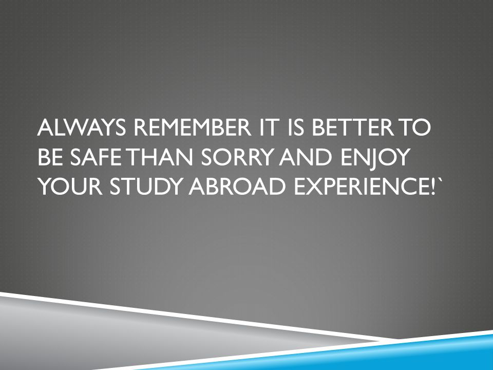 Always remember IT is better to be safe than sorry and enjoy your study abroad experience!`