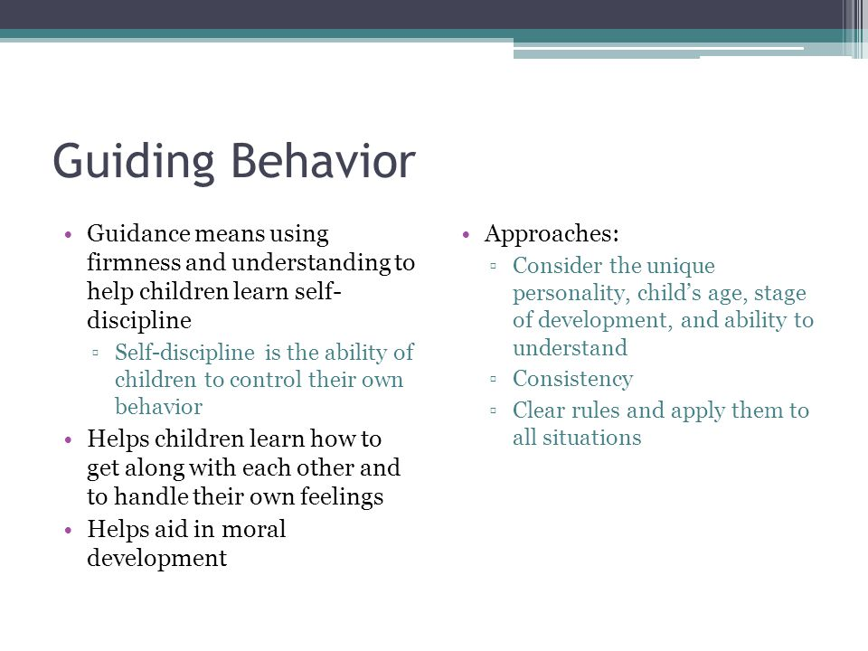 Guiding Behavior Guidance means using firmness and understanding to help children learn self- discipline.