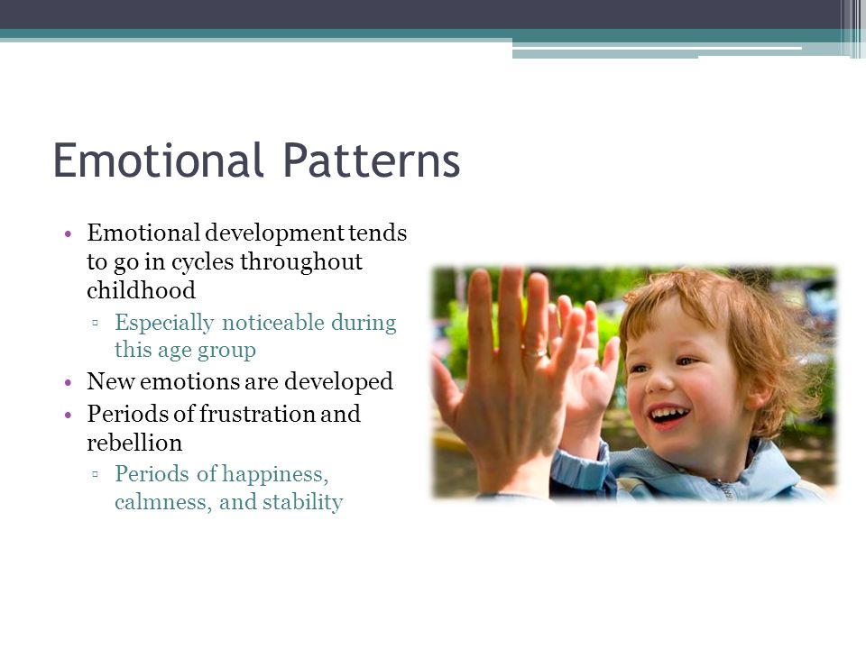 Emotional Patterns Emotional development tends to go in cycles throughout childhood. Especially noticeable during this age group.