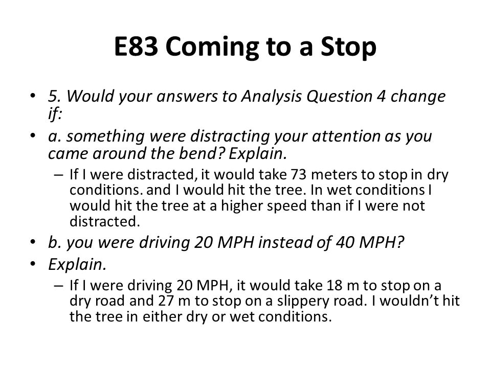 E83 Coming to a Stop 5. Would your answers to Analysis Question 4 change if: