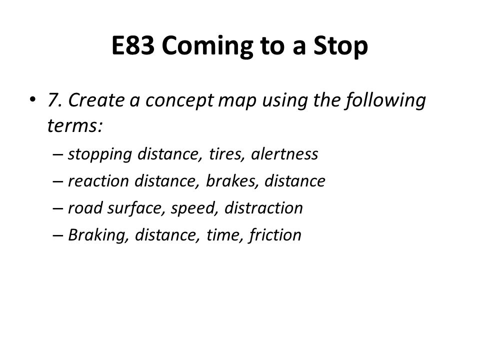 E83 Coming to a Stop 7. Create a concept map using the following terms: stopping distance, tires, alertness.