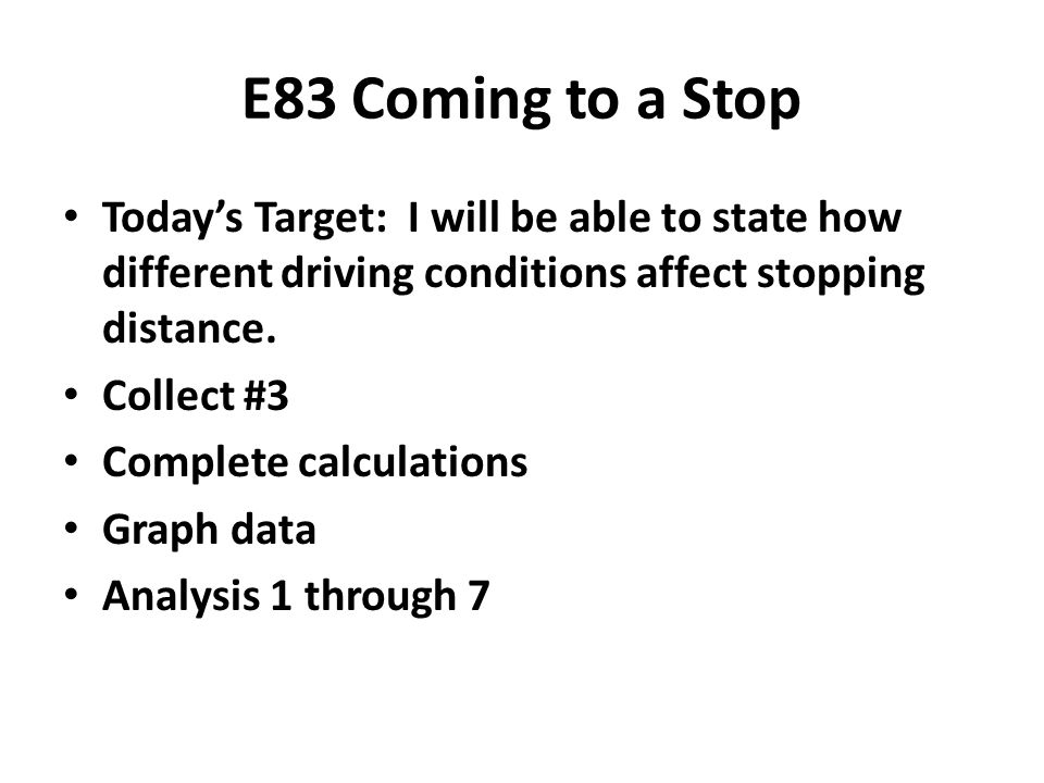 E83 Coming to a Stop Today's Target: I will be able to state how different driving conditions affect stopping distance.