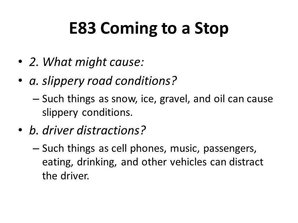 E83 Coming to a Stop 2. What might cause: a. slippery road conditions