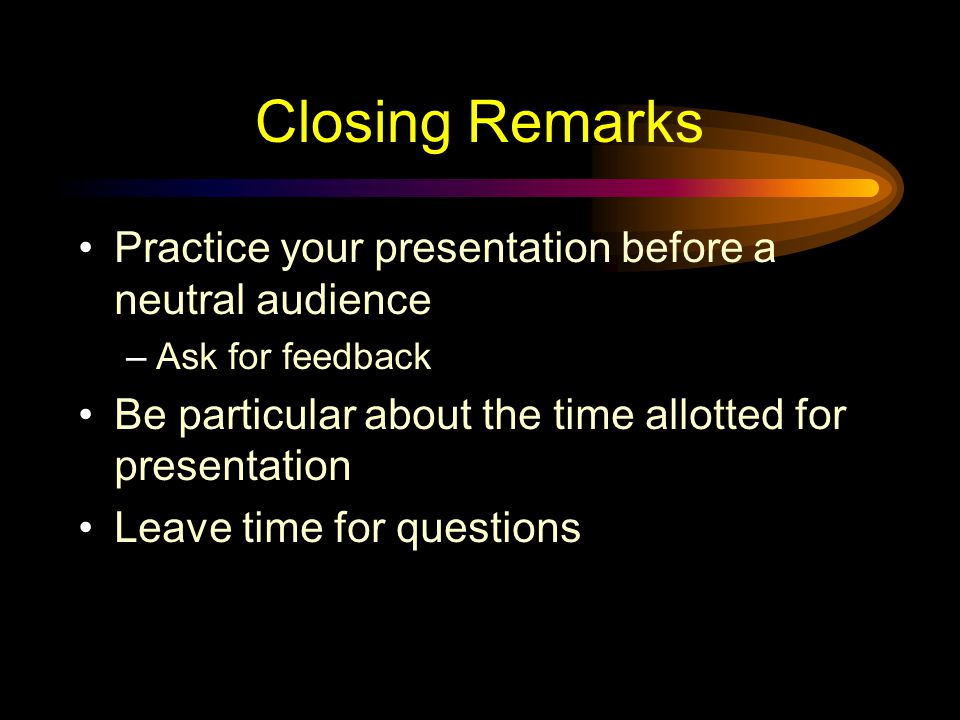 Closing Remarks Practice your presentation before a neutral audience