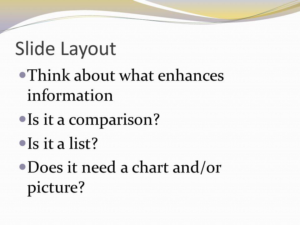 Slide Layout Think about what enhances information Is it a comparison