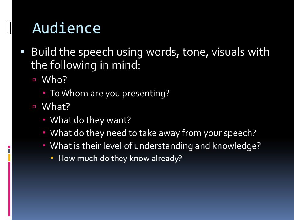 Audience Build the speech using words, tone, visuals with the following in mind: Who To Whom are you presenting