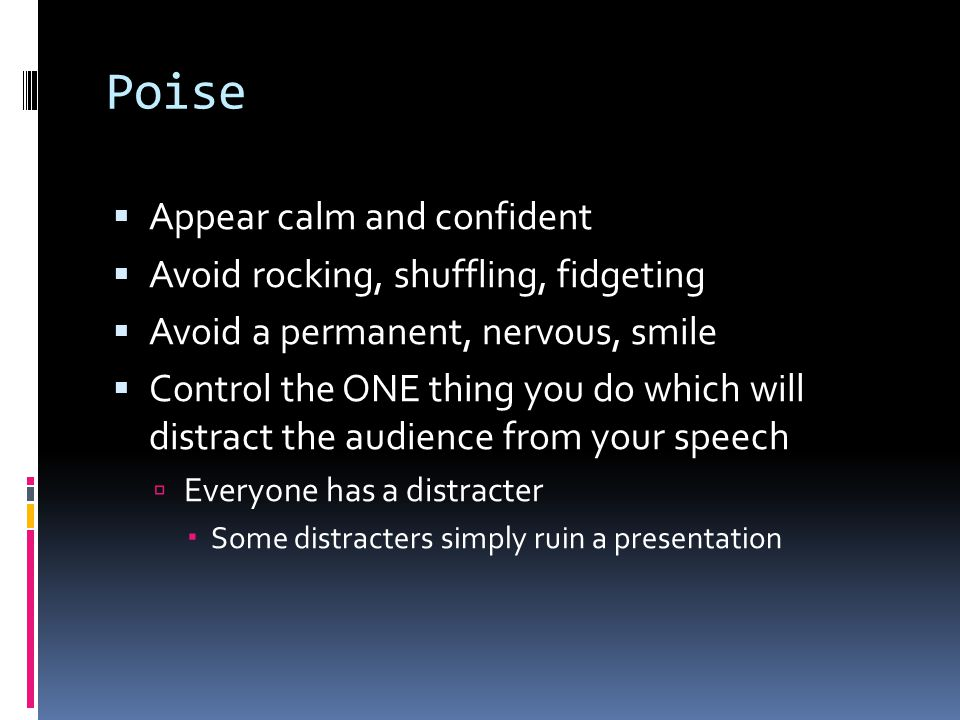 Poise Appear calm and confident Avoid rocking, shuffling, fidgeting