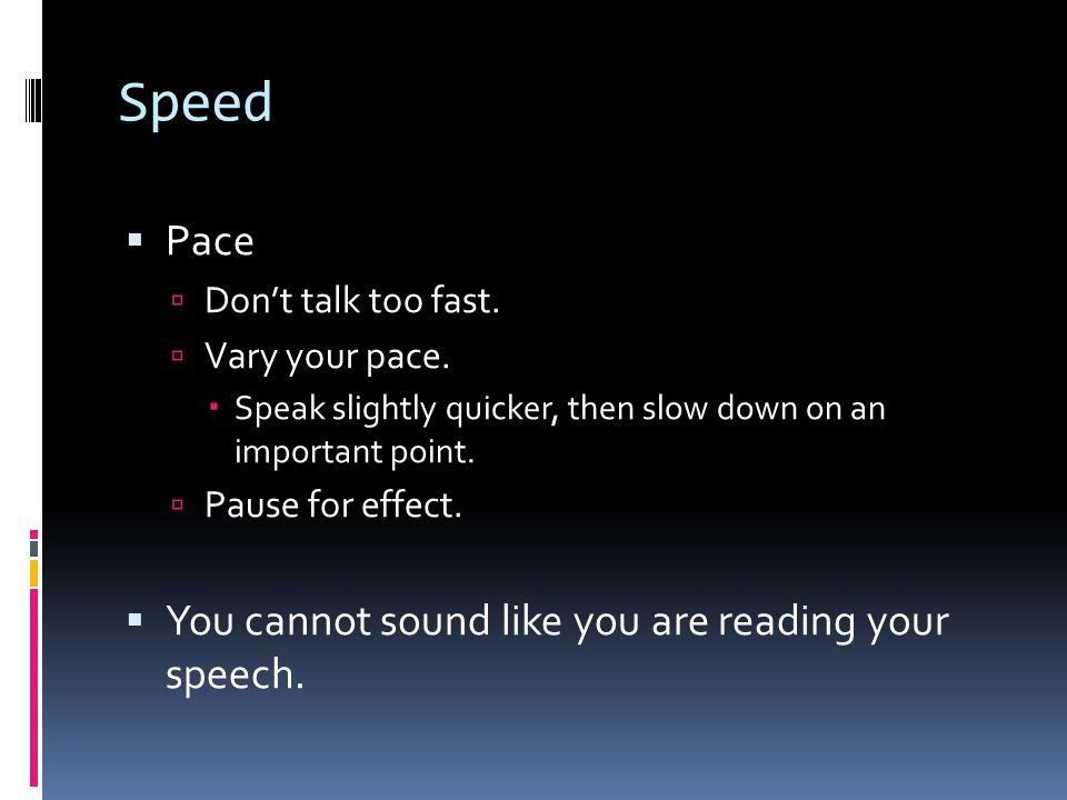 Speed Pace You cannot sound like you are reading your speech.