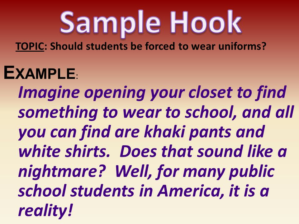 Sample Hook TOPIC: Should students be forced to wear uniforms Example: