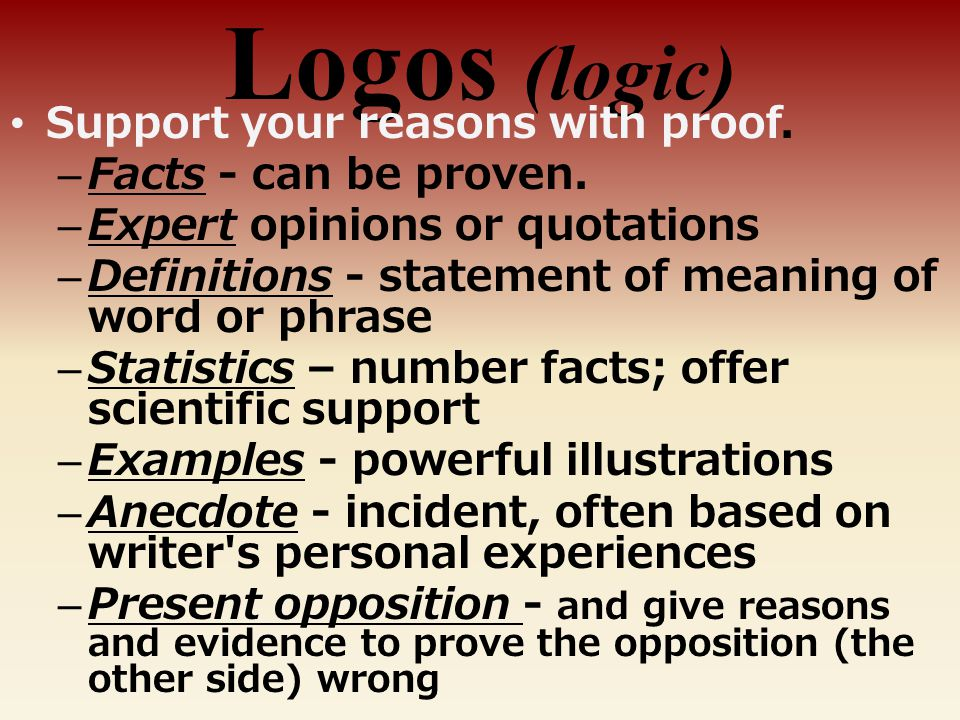Logos (logic) Support your reasons with proof. Facts - can be proven.