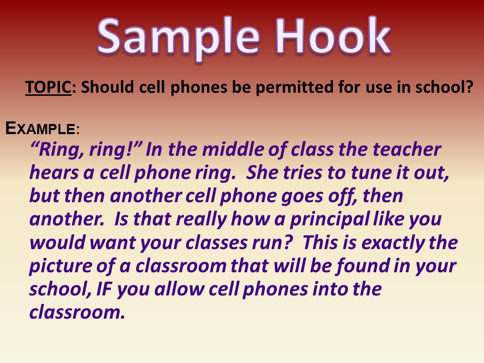 Sample Hook TOPIC: Should cell phones be permitted for use in school Example: