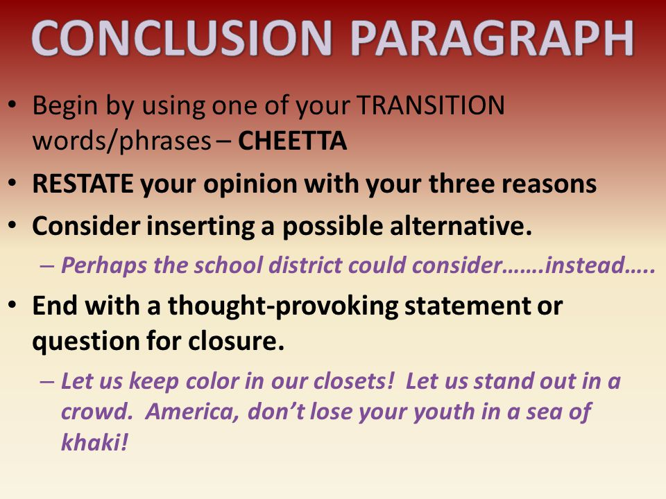 CONCLUSION PARAGRAPH Begin by using one of your TRANSITION words/phrases – CHEETTA. RESTATE your opinion with your three reasons.