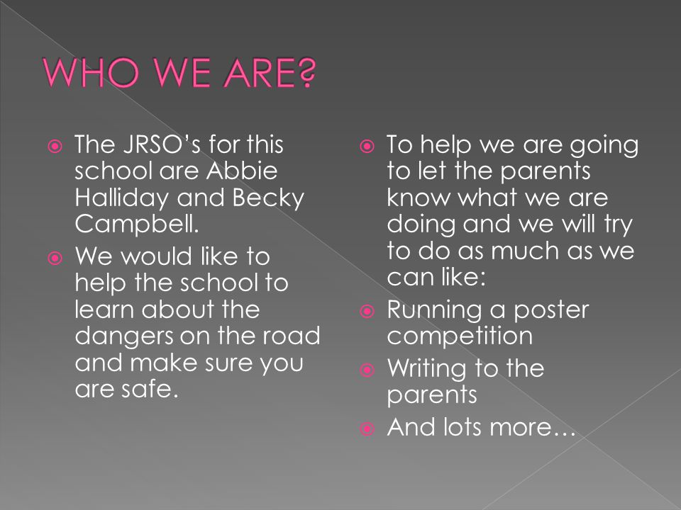 WHO WE ARE The JRSO's for this school are Abbie Halliday and Becky Campbell.