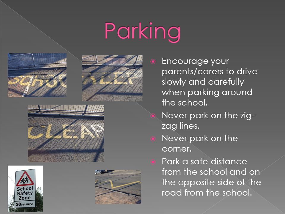 Parking Encourage your parents/carers to drive slowly and carefully when parking around the school.