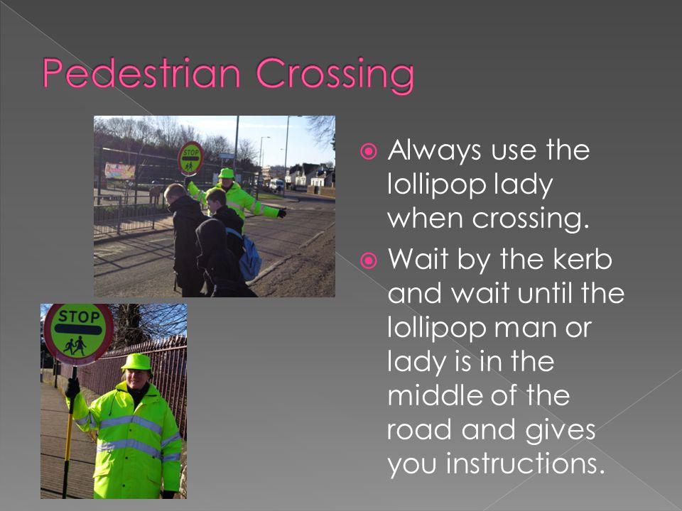 Pedestrian Crossing Always use the lollipop lady when crossing.