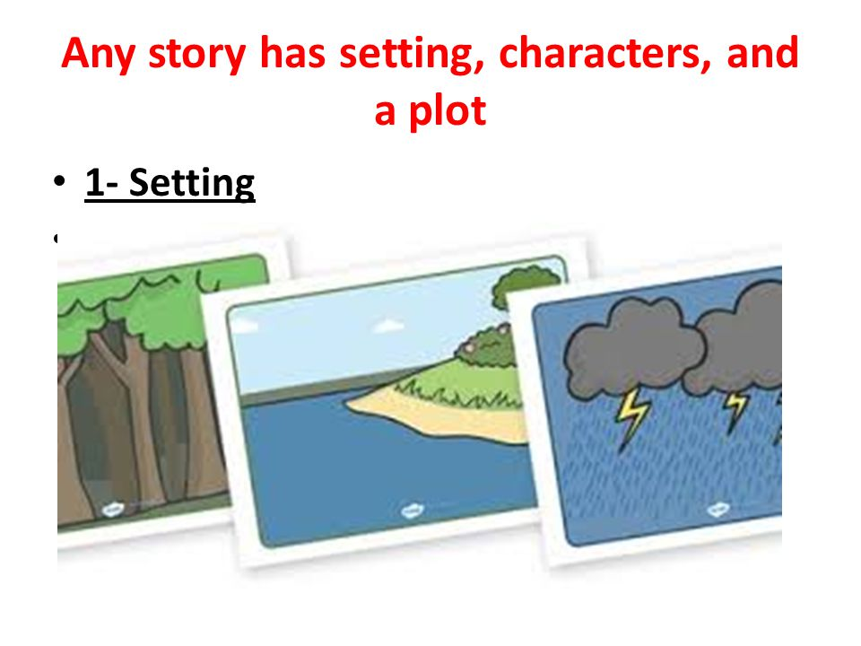 Any story has setting, characters, and a plot
