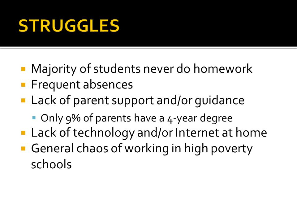 STRUGGLES Majority of students never do homework Frequent absences
