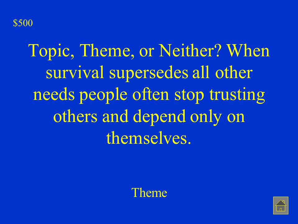 $500 Topic, Theme, or Neither When survival supersedes all other needs people often stop trusting others and depend only on themselves.