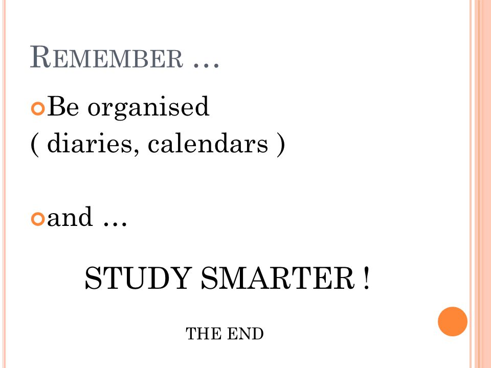 Remember … Be organised ( diaries, calendars ) and … STUDY SMARTER !