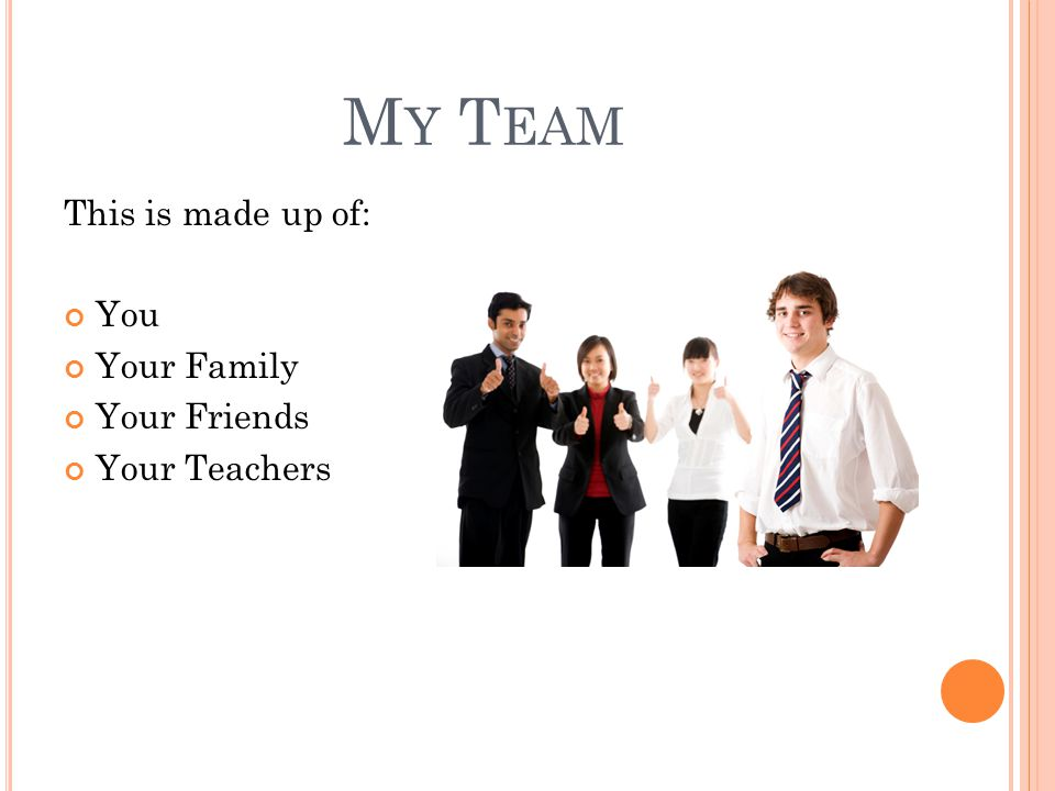 My Team This is made up of: You Your Family Your Friends Your Teachers