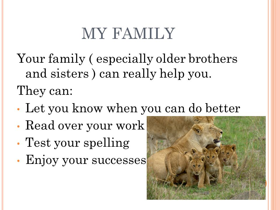 MY FAMILY Your family ( especially older brothers and sisters ) can really help you. They can: Let you know when you can do better.