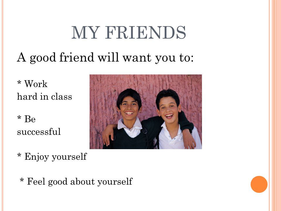 MY FRIENDS A good friend will want you to: * Work hard in class * Be