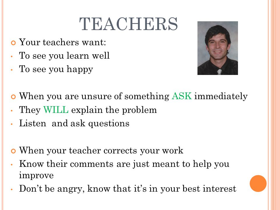 TEACHERS Your teachers want: To see you learn well To see you happy