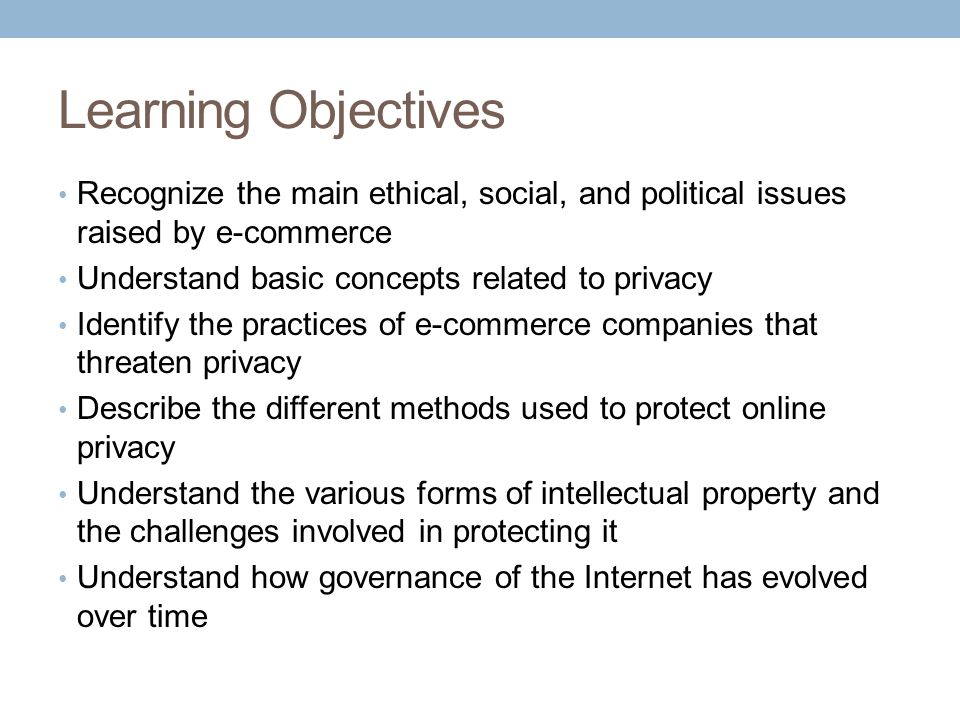 Learning Objectives Recognize the main ethical, social, and political issues raised by e-commerce. Understand basic concepts related to privacy.