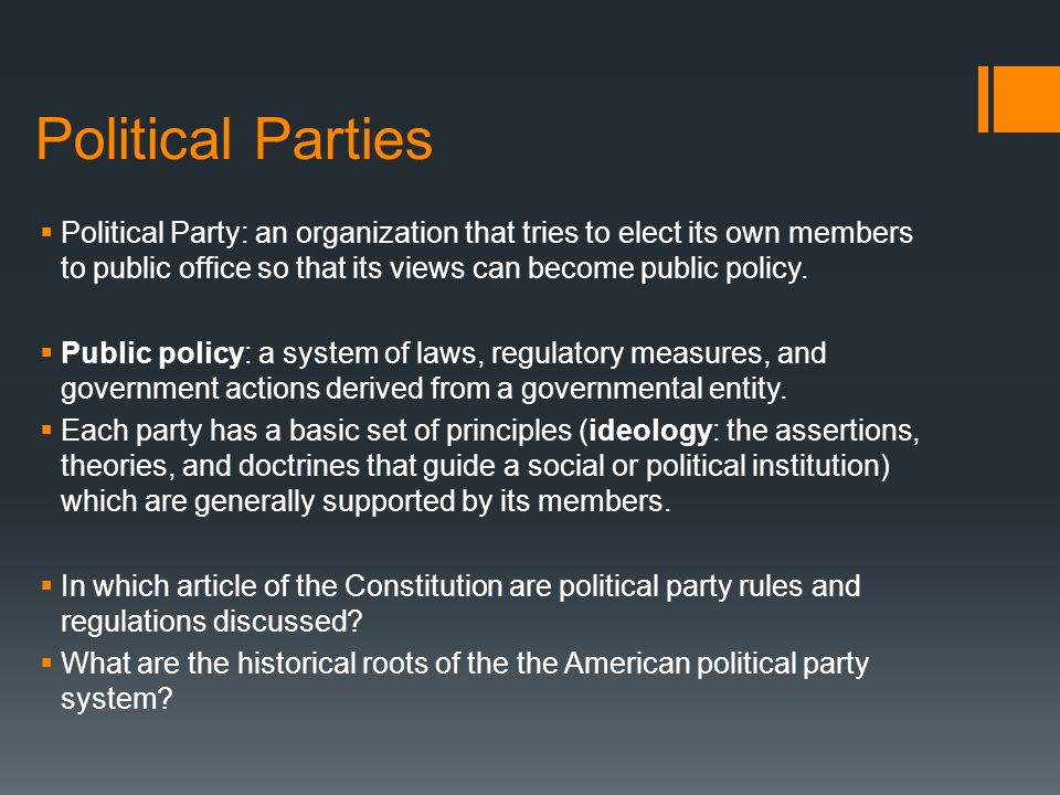 Political Parties Political Party: an organization that tries to elect its own members to public office so that its views can become public policy.