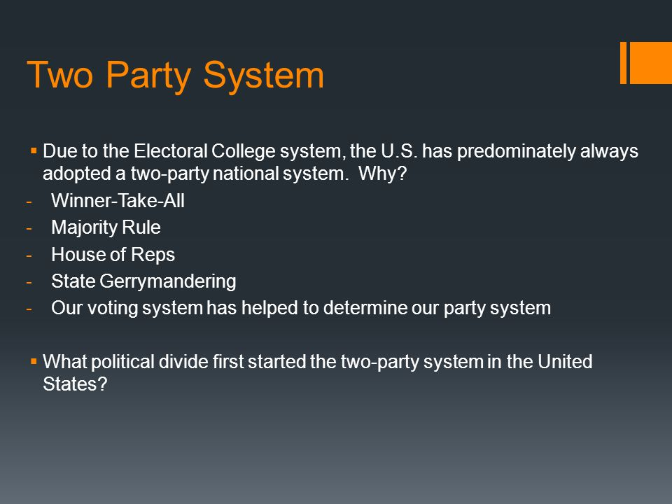 Two Party System Due to the Electoral College system, the U.S. has predominately always adopted a two-party national system. Why