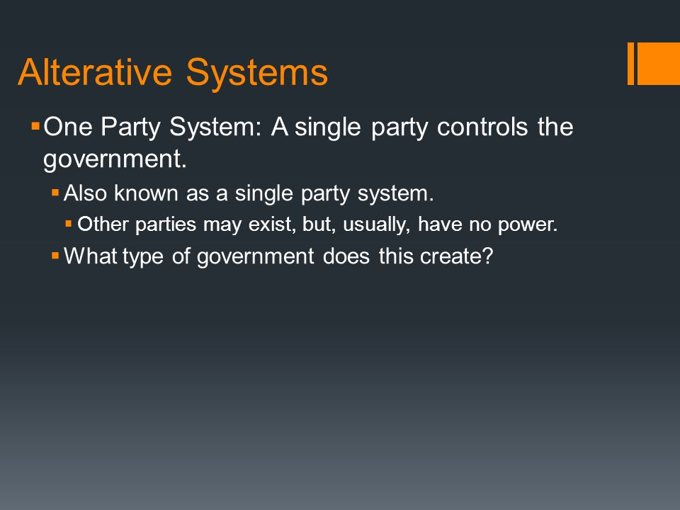 Alterative Systems One Party System: A single party controls the government. Also known as a single party system.