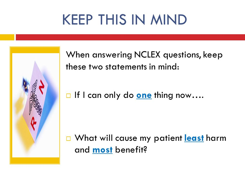 KEEP THIS IN MIND When answering NCLEX questions, keep these two statements in mind: If I can only do one thing now….