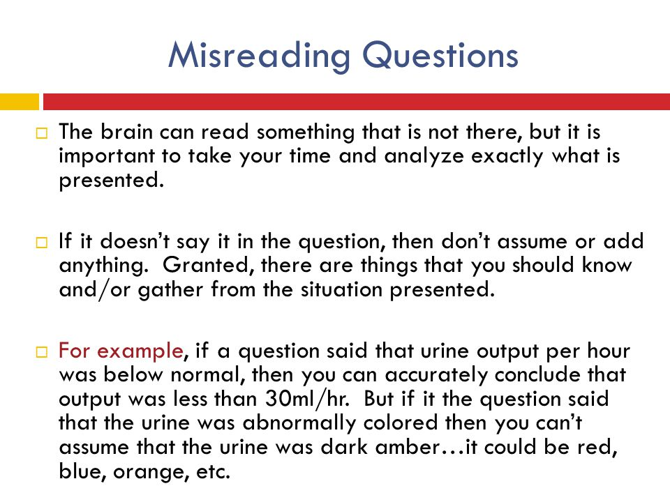 Misreading Questions The brain can read something that is not there, but it is important to take your time and analyze exactly what is presented.