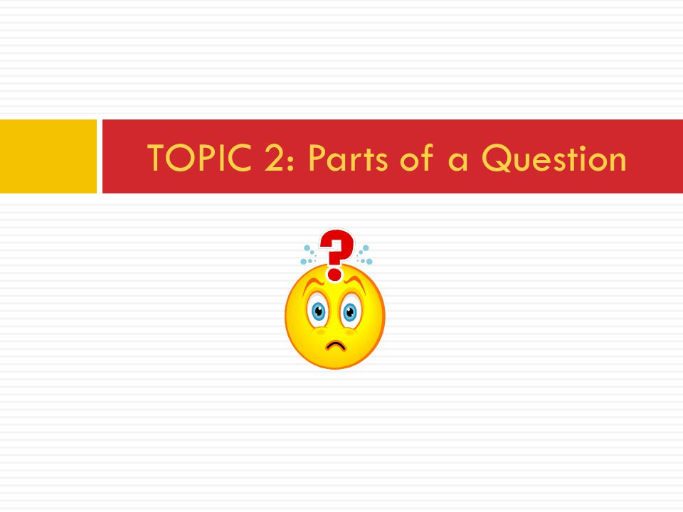 TOPIC 2: Parts of a Question