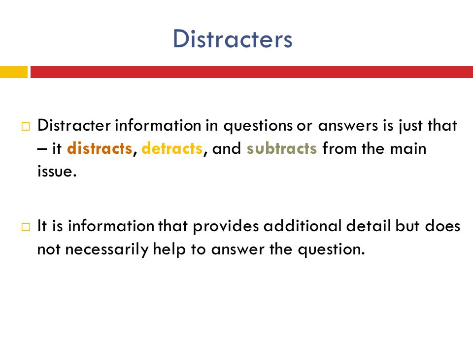 Distracters Distracter information in questions or answers is just that – it distracts, detracts, and subtracts from the main issue.