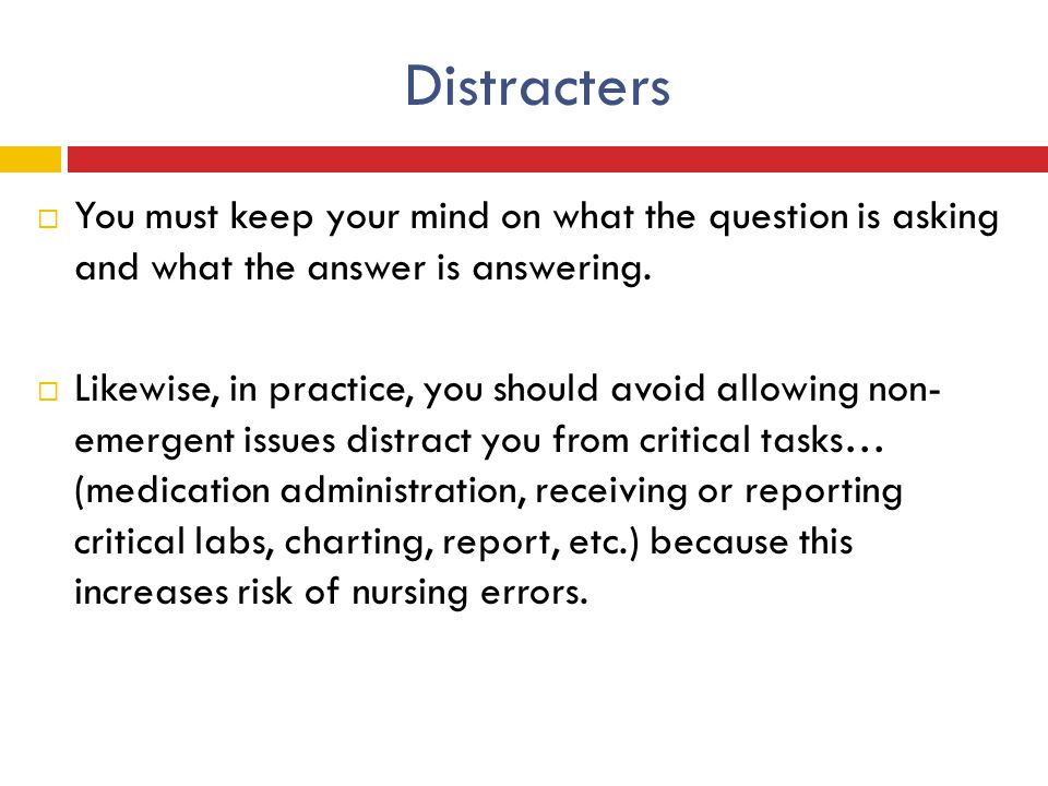 Distracters You must keep your mind on what the question is asking and what the answer is answering.