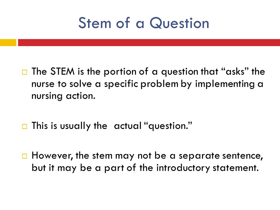 Stem of a Question The STEM is the portion of a question that asks the nurse to solve a specific problem by implementing a nursing action.
