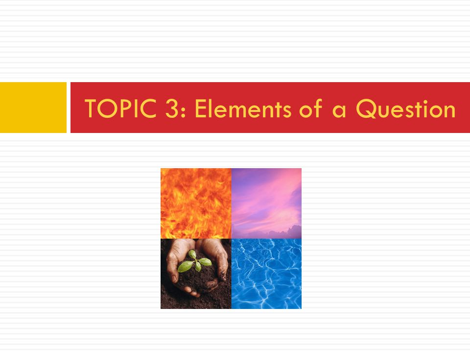 TOPIC 3: Elements of a Question