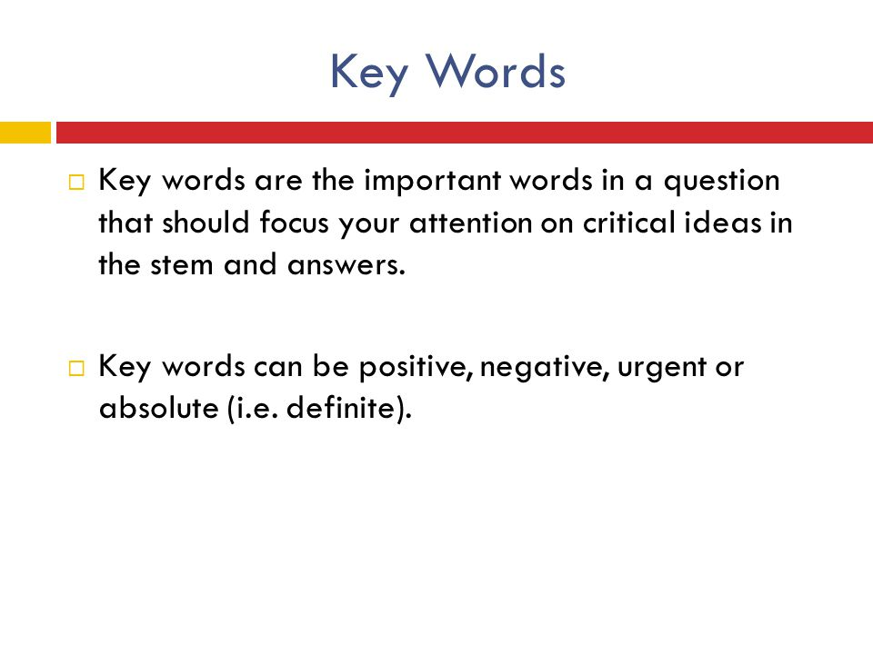 Key Words Key words are the important words in a question that should focus your attention on critical ideas in the stem and answers.
