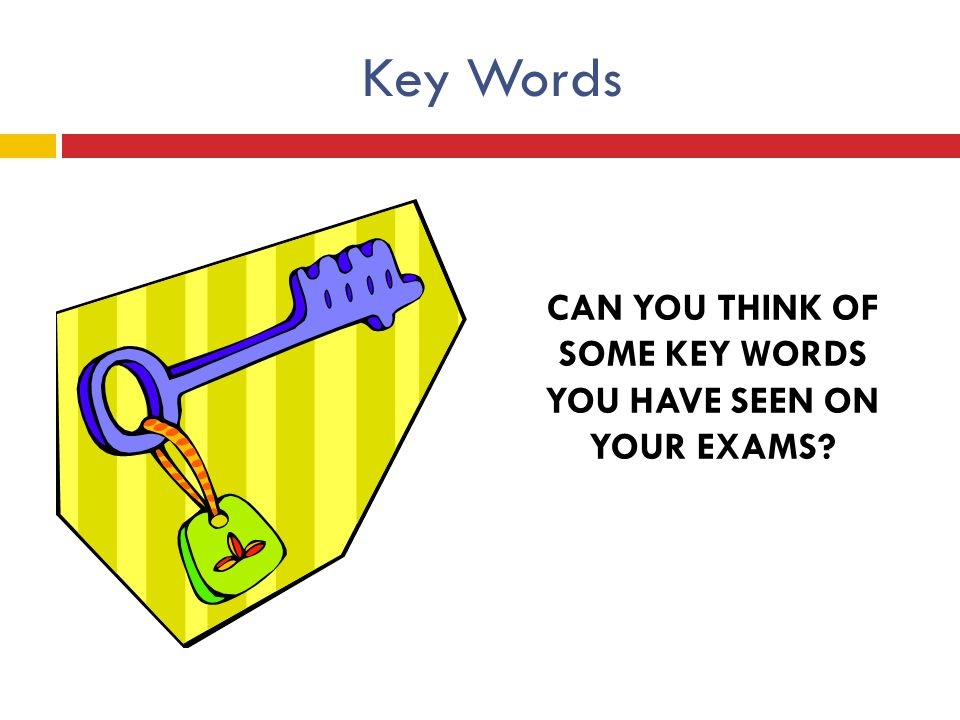 CAN YOU THINK OF SOME KEY WORDS YOU HAVE SEEN ON YOUR EXAMS