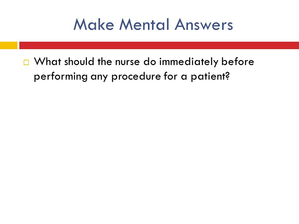 Make Mental Answers What should the nurse do immediately before performing any procedure for a patient