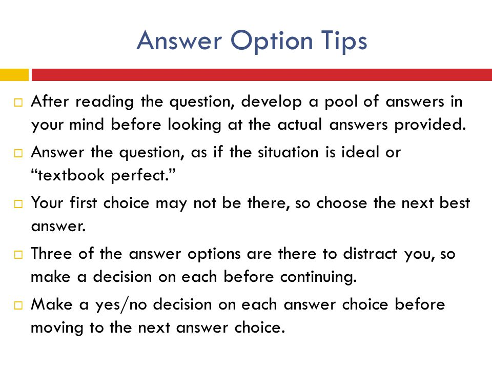 Answer Option Tips After reading the question, develop a pool of answers in your mind before looking at the actual answers provided.