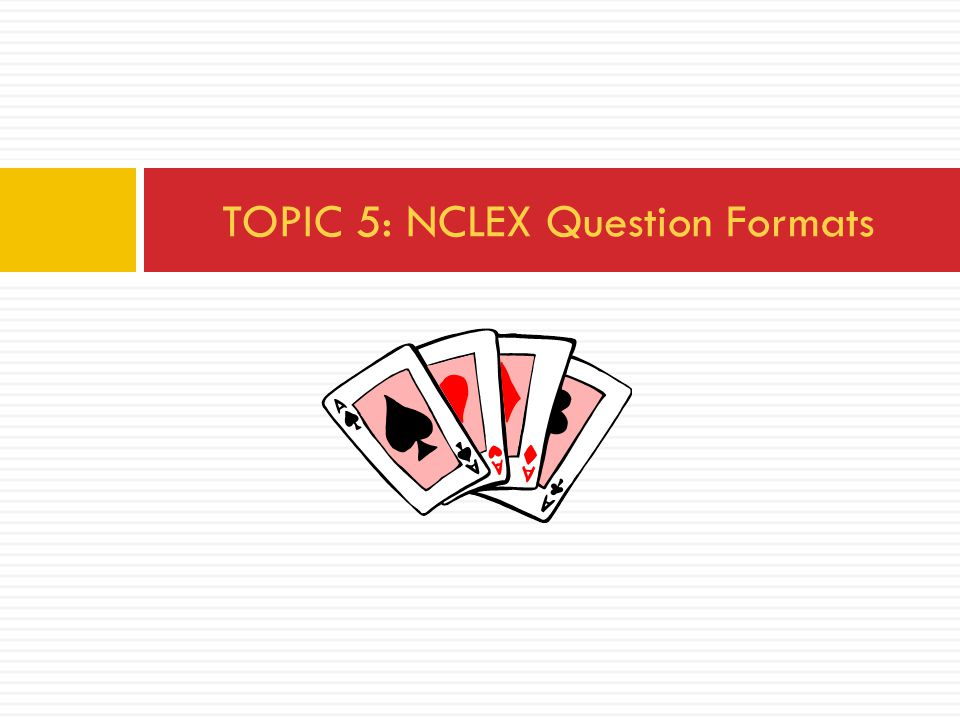TOPIC 5: NCLEX Question Formats