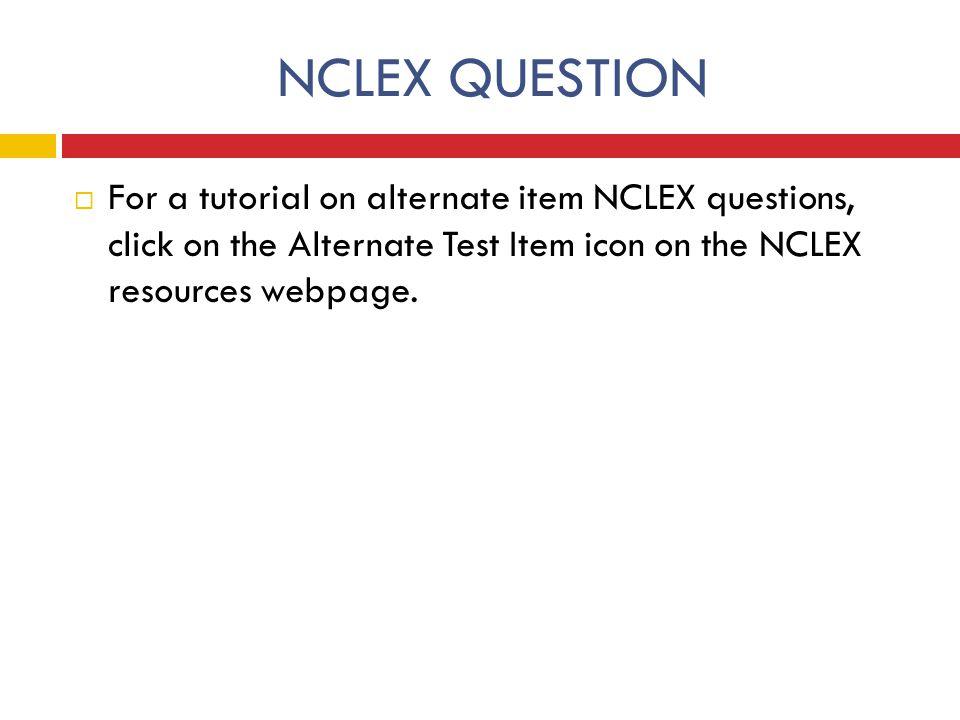 NCLEX QUESTION For a tutorial on alternate item NCLEX questions, click on the Alternate Test Item icon on the NCLEX resources webpage.