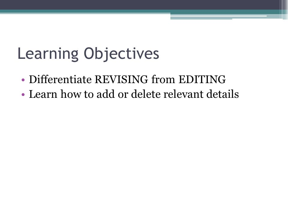 Learning Objectives Differentiate REVISING from EDITING