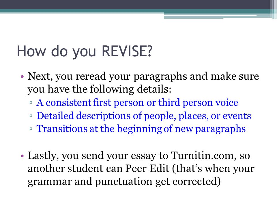 How do you REVISE Next, you reread your paragraphs and make sure you have the following details: A consistent first person or third person voice.
