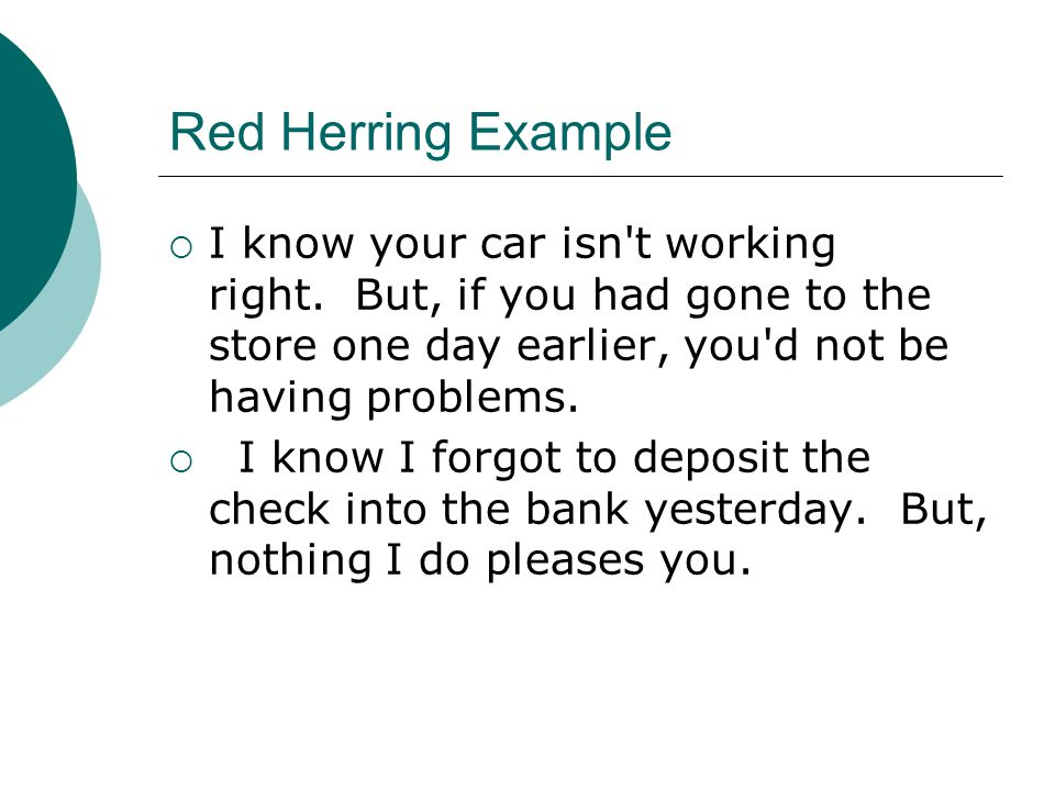 Red Herring Example I know your car isn t working right. But, if you had gone to the store one day earlier, you d not be having problems.