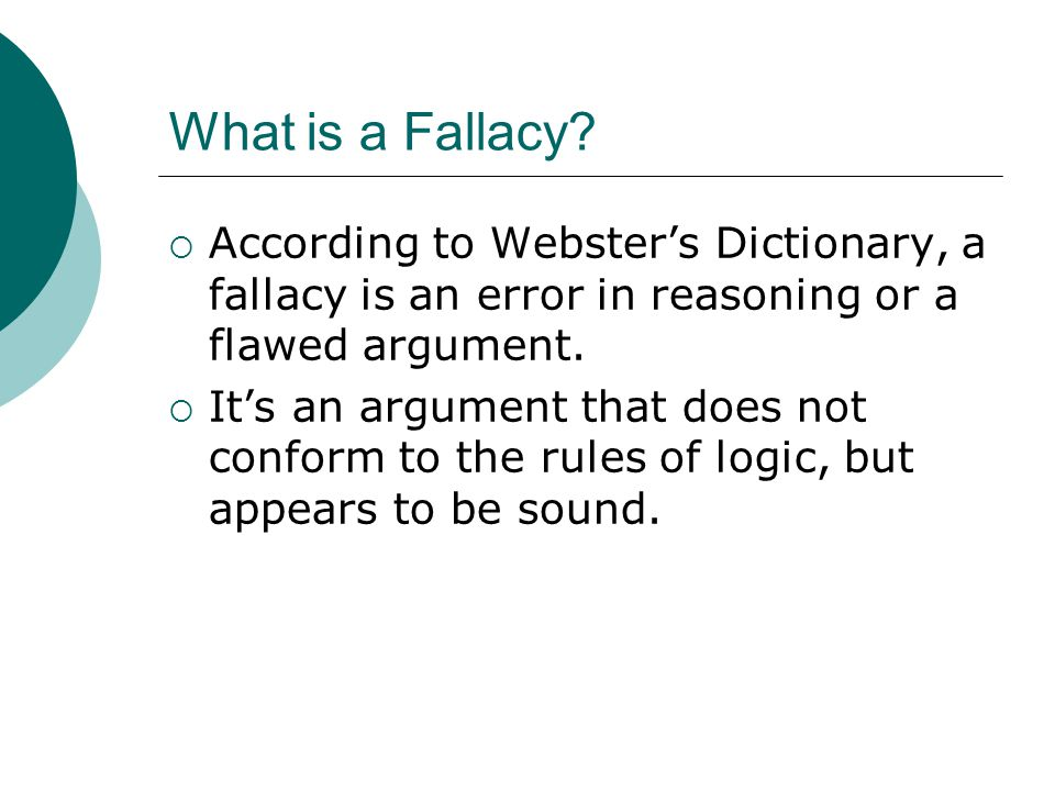 What is a Fallacy According to Webster's Dictionary, a fallacy is an error in reasoning or a flawed argument.