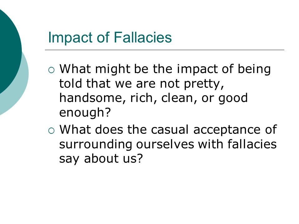 Impact of Fallacies What might be the impact of being told that we are not pretty, handsome, rich, clean, or good enough